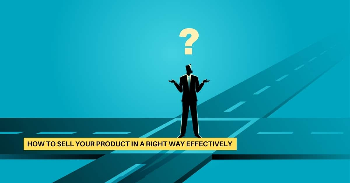 How to Sell a Product in the Right Way Effectively?