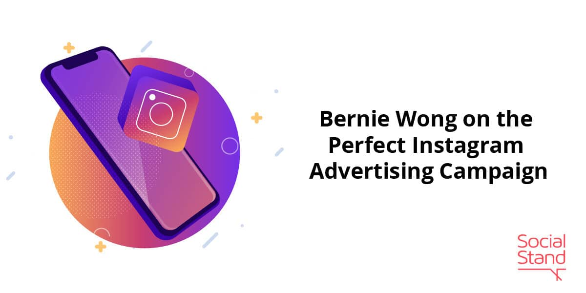 Bernie Wong on the Perfect Instagram Advertising Campaign