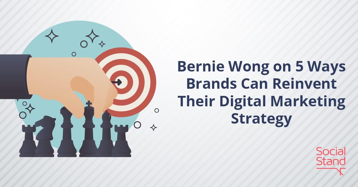 Bernie Wong on 5 Ways Brands Can Reinvent Their Digital Marketing Strategy