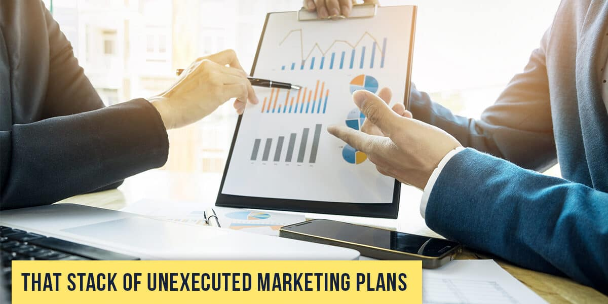 That Stack of Unexecuted Marketing Plans
