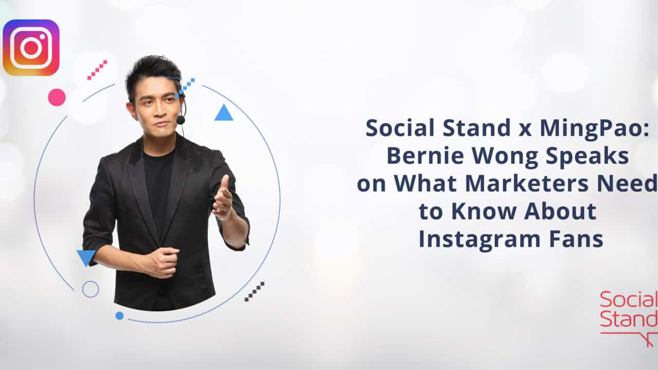 Social Stand x Ming Pao: Bernie Wong Speaks on What Marketers Need to Know About Instagram Fans