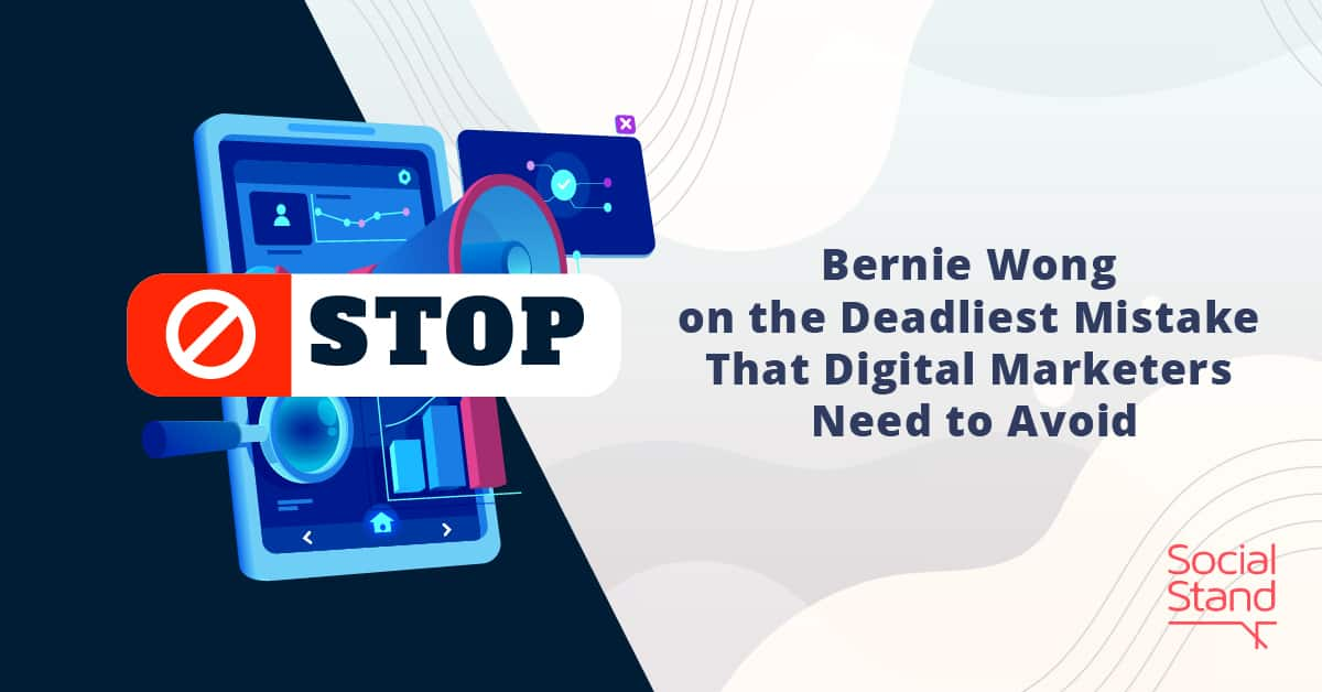 Bernie Wong on the Deadliest Mistake That Digital Marketers Need to Avoid