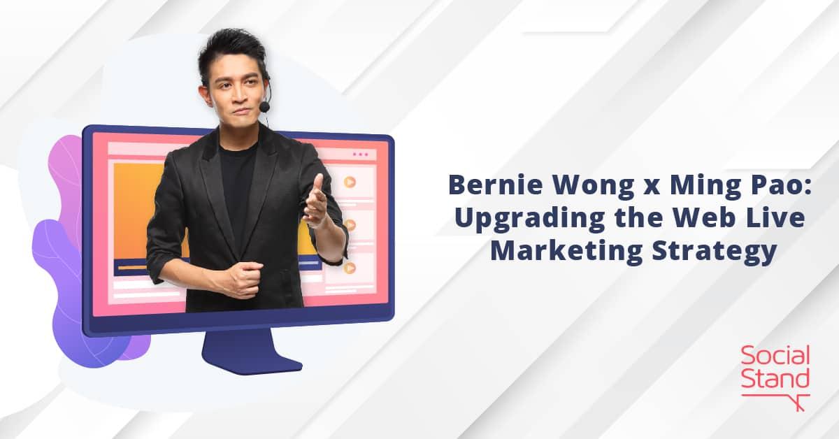 Bernie Wong x Ming Pao: Upgrading the Web Live Marketing Strategy