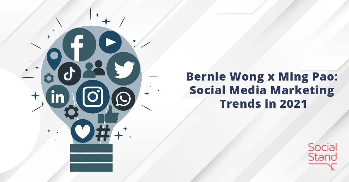 Bernie Wong x Ming Pao: Social Media Marketing Trends in 2021