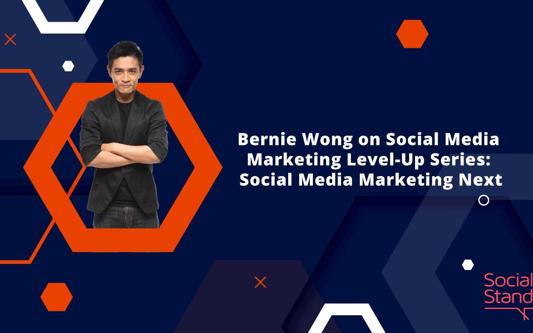 Bernie Wong on Social Media Marketing Level-Up Series: Social Media Marketing Next
